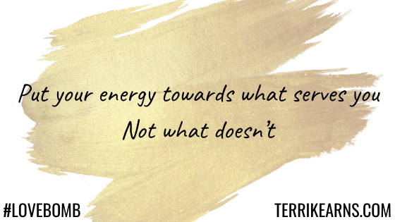put your energy towards what serves you